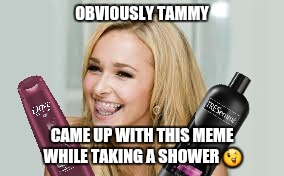 OBVIOUSLY TAMMY CAME UP WITH THIS MEME WHILE TAKING A SHOWER  | made w/ Imgflip meme maker
