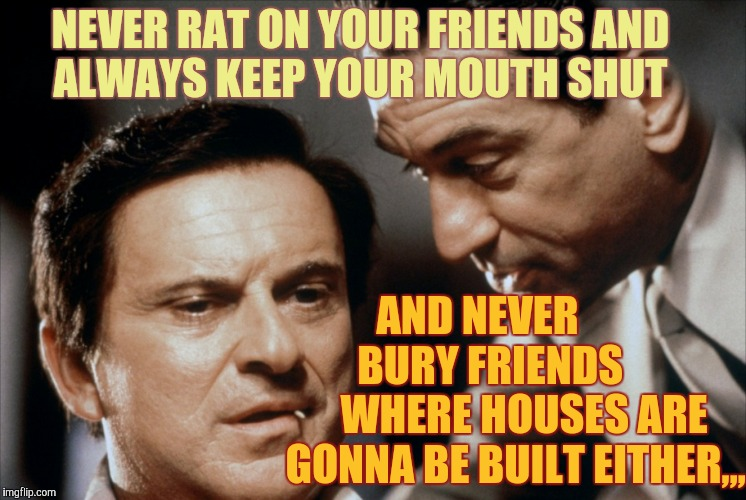 Pesci and De Niro Goodfellas | NEVER RAT ON YOUR FRIENDS AND ALWAYS KEEP YOUR MOUTH SHUT AND NEVER          BURY FRIENDS           WHERE HOUSES ARE  GONNA BE BUILT EITHER, | image tagged in pesci and de niro goodfellas | made w/ Imgflip meme maker