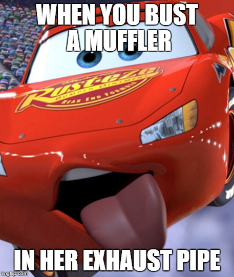 Lightning McQueen pleasure | WHEN YOU BUST A MUFFLER IN HER EXHAUST PIPE | image tagged in cars,funny memes,bust a nut | made w/ Imgflip meme maker