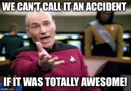 Picard Wtf Meme | WE CAN'T CALL IT AN ACCIDENT IF IT WAS TOTALLY AWESOME! | image tagged in memes,picard wtf | made w/ Imgflip meme maker