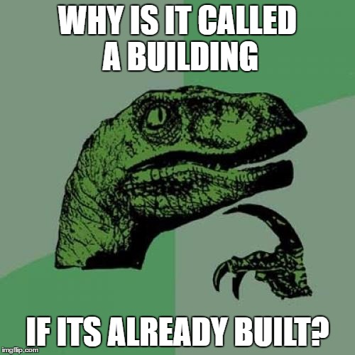 Philosoraptor Meme | WHY IS IT CALLED A BUILDING IF ITS ALREADY BUILT? | image tagged in memes,philosoraptor | made w/ Imgflip meme maker