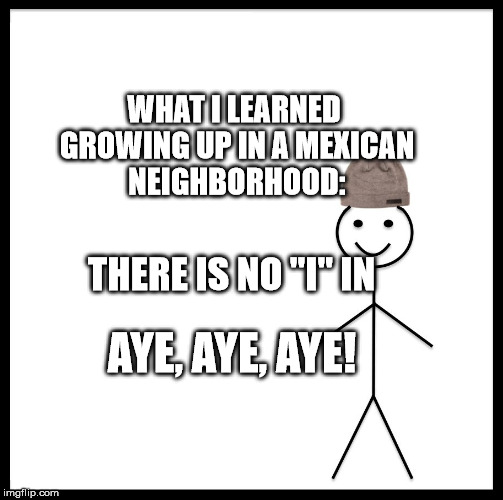 "Be Like Bill | WHAT I LEARNED GROWING UP IN A MEXICAN NEIGHBORHOOD: THERE IS NO ""I"" IN AYE, AYE, AYE! 