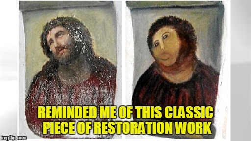 REMINDED ME OF THIS CLASSIC PIECE OF RESTORATION WORK | made w/ Imgflip meme maker