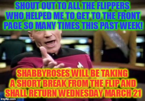 Family Stuff - You Know - See You Soon - Hugs! | SHOUT OUT TO ALL THE FLIPPERS WHO HELPED ME TO GET TO THE FRONT PAGE SO MANY TIMES THIS PAST WEEK! SHABBYROSES WILL BE TAKING A SHORT BREAK  | image tagged in memes,picard wtf,shabbyroses,taking a break from imgflip,imgflip,thanks to all my buds | made w/ Imgflip meme maker