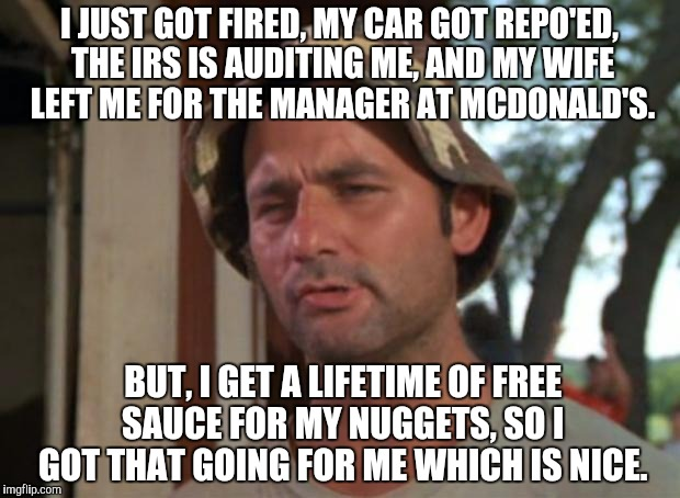 So I Got That Goin For Me Which Is Nice Meme | I JUST GOT FIRED, MY CAR GOT REPO'ED, THE IRS IS AUDITING ME, AND MY WIFE LEFT ME FOR THE MANAGER AT MCDONALD'S. BUT, I GET A LIFETIME OF FR | image tagged in memes,so i got that goin for me which is nice | made w/ Imgflip meme maker