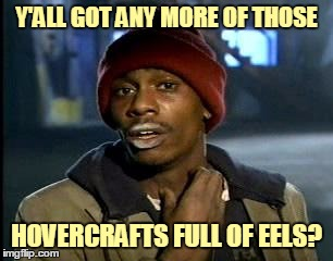 Y'ALL GOT ANY MORE OF THOSE HOVERCRAFTS FULL OF EELS? | made w/ Imgflip meme maker