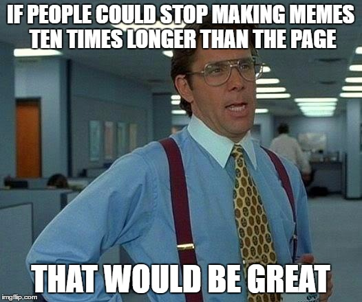 Is it just me or do the memes get longer every day | IF PEOPLE COULD STOP MAKING MEMES TEN TIMES LONGER THAN THE PAGE THAT WOULD BE GREAT | image tagged in memes,that would be great | made w/ Imgflip meme maker