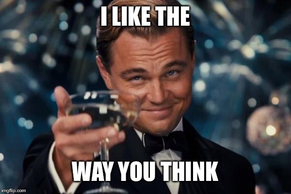 Leonardo Dicaprio Cheers Meme | I LIKE THE WAY YOU THINK | image tagged in memes,leonardo dicaprio cheers | made w/ Imgflip meme maker