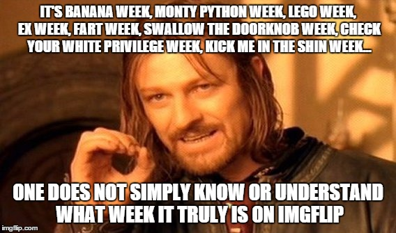 One Does Not Simply Meme | IT'S BANANA WEEK, MONTY PYTHON WEEK, LEGO WEEK, EX WEEK, FART WEEK, SWALLOW THE DOORKNOB WEEK, CHECK YOUR WHITE PRIVILEGE WEEK, KICK ME IN T | image tagged in memes,one does not simply | made w/ Imgflip meme maker