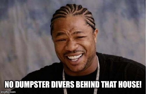 Yo Dawg Heard You Meme | NO DUMPSTER DIVERS BEHIND THAT HOUSE! | image tagged in memes,yo dawg heard you | made w/ Imgflip meme maker