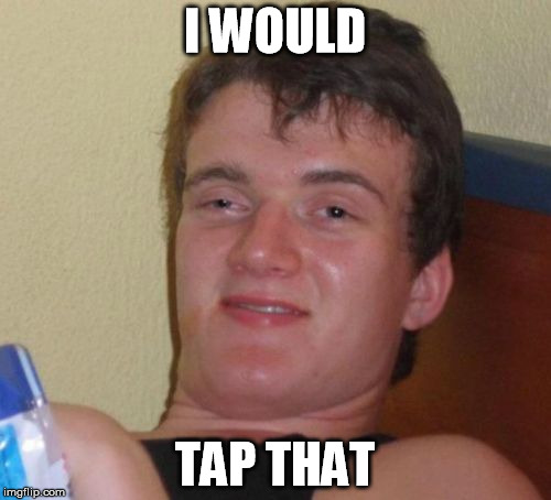 10 Guy Meme | I WOULD TAP THAT | image tagged in memes,10 guy | made w/ Imgflip meme maker