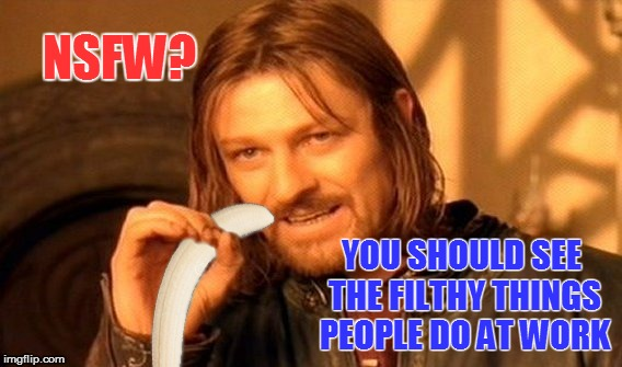 NSFW? YOU SHOULD SEE THE FILTHY THINGS PEOPLE DO AT WORK | made w/ Imgflip meme maker