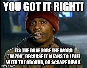 "Y'all Got Any More Of That Meme | YOU GOT IT RIGHT! ITS THE BASE FORE THE WORD ""RAZOR"" BECAUSE IT MEANS TO LEVEL WITH THE GROUND, OR SCRAPE DOWN. 