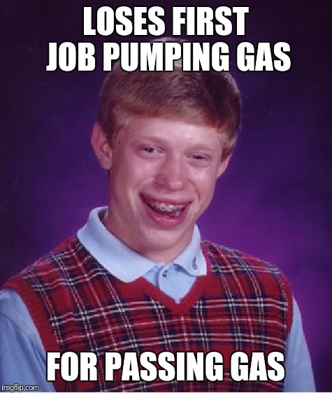Bad Luck Brian Meme | LOSES FIRST JOB PUMPING GAS FOR PASSING GAS | image tagged in memes,bad luck brian | made w/ Imgflip meme maker