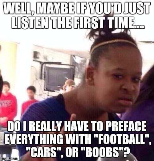 "Black Girl Wat Meme | WELL, MAYBE IF YOU'D JUST LISTEN THE FIRST TIME.... DO I REALLY HAVE TO PREFACE EVERYTHING WITH ""FOOTBALL"", ""CARS"", OR ""BOOBS""? 
