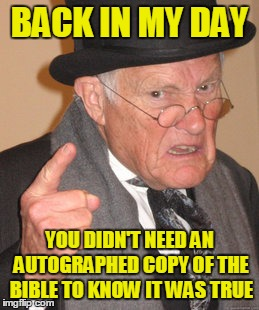 Back In My Day Meme | BACK IN MY DAY YOU DIDN'T NEED AN AUTOGRAPHED COPY OF THE BIBLE TO KNOW IT WAS TRUE | image tagged in memes,back in my day | made w/ Imgflip meme maker