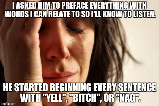 "First World Problems Meme | I ASKED HIM TO PREFACE EVERYTHING WITH WORDS I CAN RELATE TO SO I'LL KNOW TO LISTEN. HE STARTED BEGINNING EVERY SENTENCE WITH ""YELL"", ""B**CH 