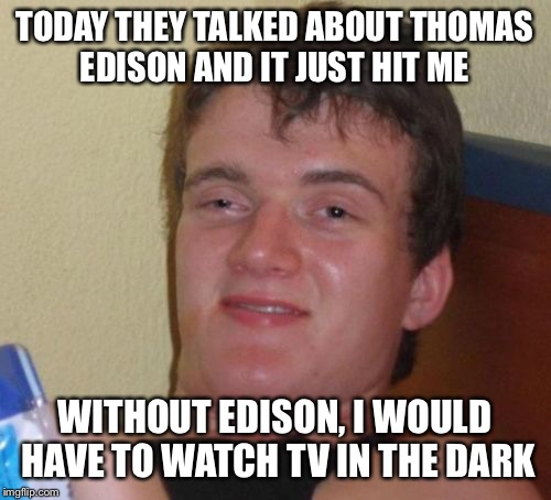 The ultimate epiphany  | TODAY THEY TALKED ABOUT THOMAS EDISON AND IT JUST HIT ME WITHOUT EDISON, I WOULD HAVE TO WATCH TV IN THE DARK | image tagged in memes,10 guy,funny | made w/ Imgflip meme maker