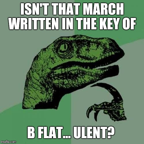 Philosoraptor Meme | ISN'T THAT MARCH WRITTEN IN THE KEY OF B FLAT... ULENT? | image tagged in memes,philosoraptor | made w/ Imgflip meme maker
