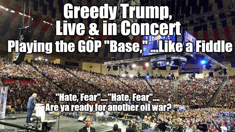"Trump Rally | Greedy Trump, Playing the GOP ""Base,"" ...Like a Fiddle ""Hate, Fear""....""Hate, Fear"".... Are ya ready for another oil war? Live & in Concert 