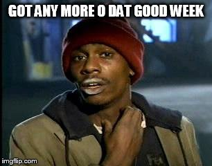 Y'all Got Any More Of That Meme | GOT ANY MORE O DAT GOOD WEEK | image tagged in memes,yall got any more of | made w/ Imgflip meme maker