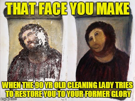 THAT FACE YOU MAKE WHEN THE 90 YR OLD CLEANING LADY TRIES TO RESTORE YOU TO YOUR FORMER GLORY | made w/ Imgflip meme maker