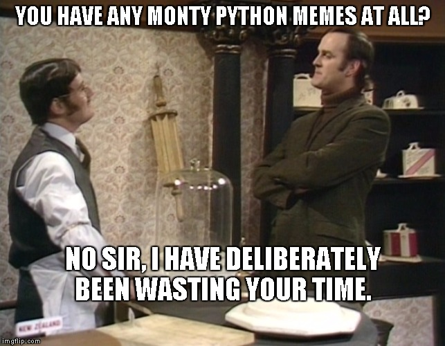 Want some cheese with my whine? | YOU HAVE ANY MONTY PYTHON MEMES AT ALL? NO SIR, I HAVE DELIBERATELY BEEN WASTING YOUR TIME. | image tagged in monty python cheese shop,monty python week | made w/ Imgflip meme maker