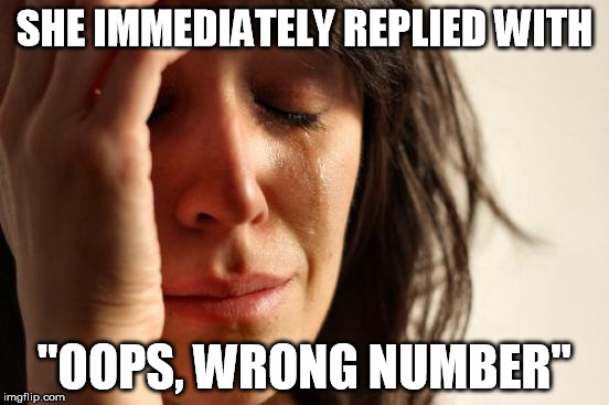 "First World Problems Meme | SHE IMMEDIATELY REPLIED WITH ""OOPS, WRONG NUMBER"" 