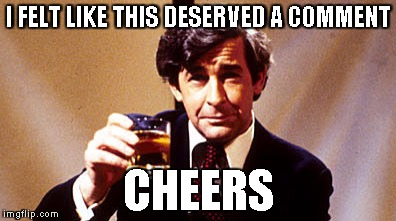 Dave Allen | I FELT LIKE THIS DESERVED A COMMENT CHEERS | image tagged in dave allen | made w/ Imgflip meme maker