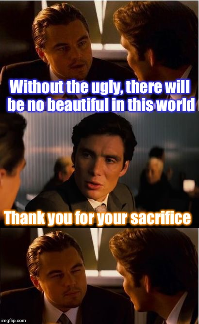 I diagnose you with a third degree burn! | Without the ugly, there will be no beautiful in this world Thank you for your sacrifice | image tagged in memes,inception,burn,rekt,ugly,beautiful | made w/ Imgflip meme maker