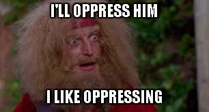 Yellowbeard | I'LL OPPRESS HIM I LIKE OPPRESSING | image tagged in yellowbeard | made w/ Imgflip meme maker