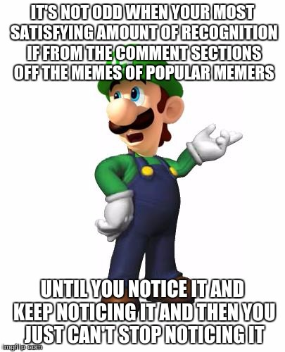 HONESTLY! | IT'S NOT ODD WHEN YOUR MOST SATISFYING AMOUNT OF RECOGNITION IF FROM THE COMMENT SECTIONS OFF THE MEMES OF POPULAR MEMERS UNTIL YOU NOTICE I | image tagged in logic luigi,honestly,popular memes | made w/ Imgflip meme maker