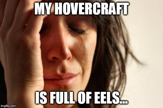 First World Problems Meme | MY HOVERCRAFT IS FULL OF EELS... | image tagged in memes,first world problems | made w/ Imgflip meme maker