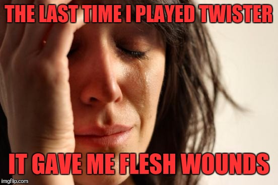 First World Problems Meme | THE LAST TIME I PLAYED TWISTER IT GAVE ME FLESH WOUNDS | image tagged in memes,first world problems | made w/ Imgflip meme maker