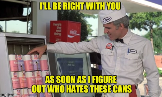 I'LL BE RIGHT WITH YOU AS SOON AS I FIGURE OUT WHO HATES THESE CANS | made w/ Imgflip meme maker