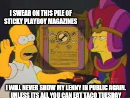 I SWEAR ON THIS PILE OF STICKY PLAYBOY MAGAZINES I WILL NEVER SHOW MY LENNY IN PUBLIC AGAIN. UNLESS ITS ALL YOU CAN EAT TACO TUESDAY | made w/ Imgflip meme maker