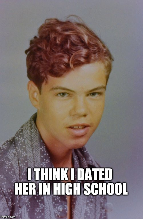 I THINK I DATED HER IN HIGH SCHOOL | made w/ Imgflip meme maker