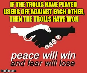 Trolls suck :( | IF THE TROLLS HAVE PLAYED USERS OFF AGAINST EACH OTHER, THEN THE TROLLS HAVE WON | image tagged in memes,it was the best of times it was the blurst of times,bring in the dragons,wtf,trolls suck,but why tho | made w/ Imgflip meme maker