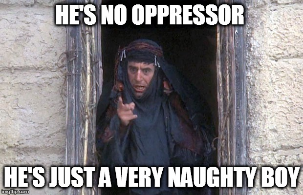Life Of Brian  | HE'S NO OPPRESSOR HE'S JUST A VERY NAUGHTY BOY | image tagged in life of brian | made w/ Imgflip meme maker