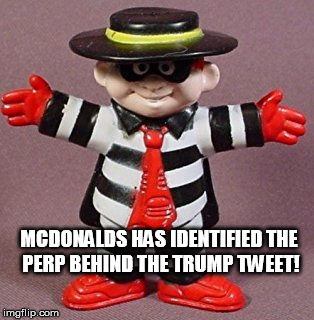 McDonalds Trump tweeter | MCDONALDS HAS IDENTIFIED THE PERP BEHIND THE TRUMP TWEET! | image tagged in hamburgler,trump,tweet,mcdonalds | made w/ Imgflip meme maker