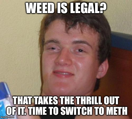 10 Guy Meme | WEED IS LEGAL? THAT TAKES THE THRILL OUT OF IT. TIME TO SWITCH TO METH | image tagged in memes,10 guy | made w/ Imgflip meme maker