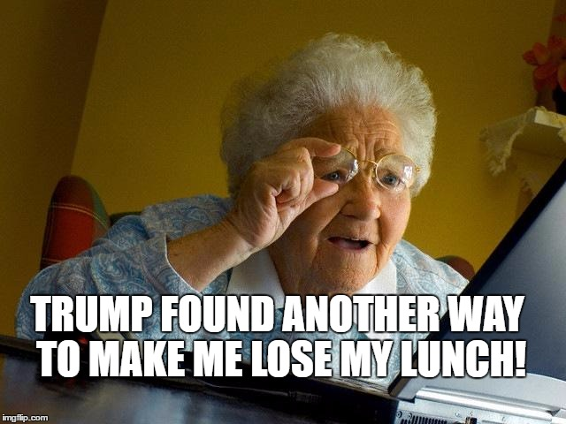 Grandma Finds The Internet Meme |  TRUMP FOUND ANOTHER WAY TO MAKE ME LOSE MY LUNCH! | image tagged in memes,grandma finds the internet | made w/ Imgflip meme maker