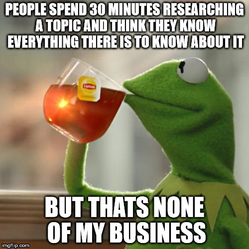 But That's None Of My Business Meme |  PEOPLE SPEND 30 MINUTES RESEARCHING A TOPIC AND THINK THEY KNOW EVERYTHING THERE IS TO KNOW ABOUT IT; BUT THATS NONE OF MY BUSINESS | image tagged in memes,but thats none of my business,kermit the frog | made w/ Imgflip meme maker