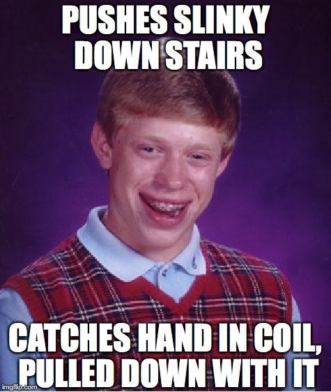 Bad Luck Brian Meme | PUSHES SLINKY DOWN STAIRS CATCHES HAND IN COIL, PULLED DOWN WITH IT | image tagged in memes,bad luck brian | made w/ Imgflip meme maker