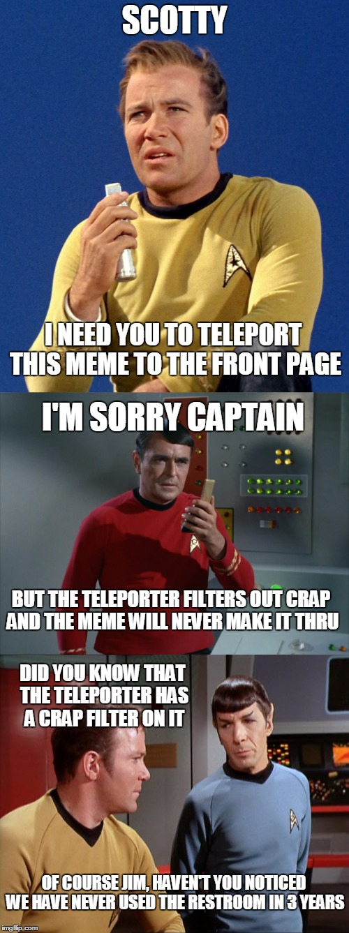 Beam Me Up Scotty | SCOTTY I NEED YOU TO TELEPORT THIS MEME TO THE FRONT PAGE I'M SORRY CAPTAIN BUT THE TELEPORTER FILTERS OUT CRAP AND THE MEME WILL NEVER MAKE | image tagged in memes,star trek,captain kirk,spock,scotty | made w/ Imgflip meme maker