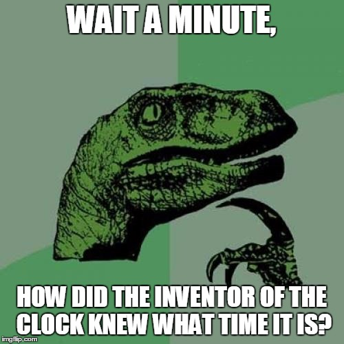 Philosoraptor Meme | WAIT A MINUTE, HOW DID THE INVENTOR OF THE CLOCK KNEW WHAT TIME IT IS? | image tagged in memes,philosoraptor | made w/ Imgflip meme maker