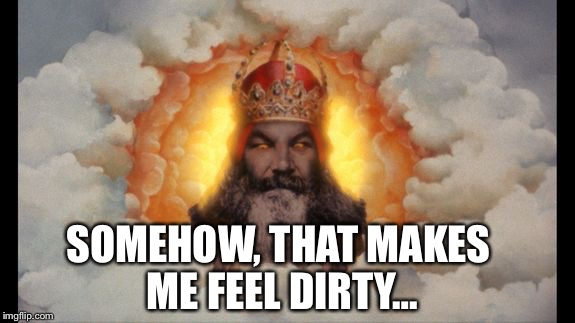 Holy (Monty) God | SOMEHOW, THAT MAKES ME FEEL DIRTY… | image tagged in holy monty god | made w/ Imgflip meme maker