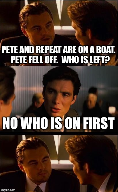 Inception Meme | PETE AND REPEAT ARE ON A BOAT.  PETE FELL OFF.  WHO IS LEFT? NO WHO IS ON FIRST | image tagged in memes,inception | made w/ Imgflip meme maker