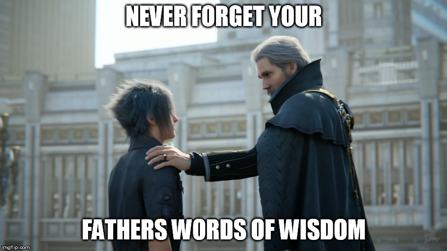 Last Word of Wisdom | NEVER FORGET YOUR FATHERS WORDS OF WISDOM | image tagged in words,words of wisdom,final fantasy | made w/ Imgflip meme maker