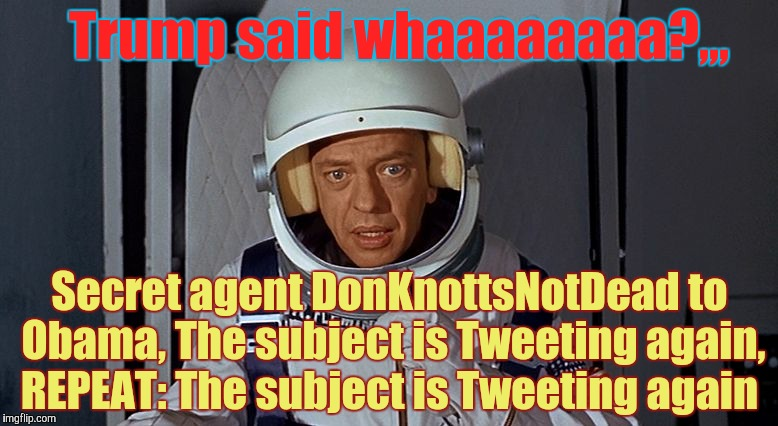 Don Knotts, Houston we have a problem,,, | Trump said whaaaaaaaa?,,, Secret agent DonKnottsNotDead to Obama, The subject is Tweeting again, REPEAT: The subject is Tweeting again | image tagged in don knotts,houston we have a problem | made w/ Imgflip meme maker